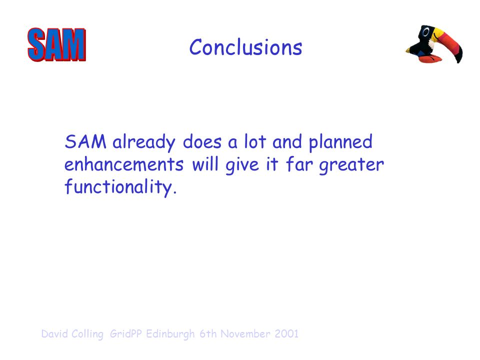David Colling GridPP Edinburgh 6th November 2001 Conclusions SAM already does a lot and planned enhancements will give it far greater functionality.