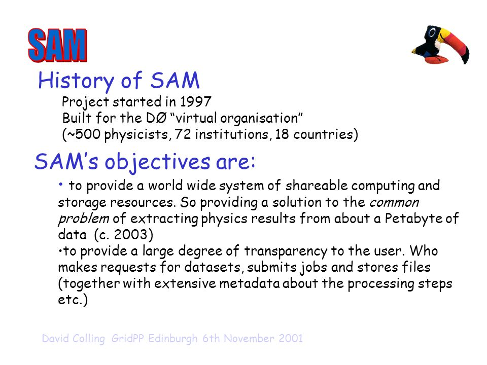 David Colling GridPP Edinburgh 6th November 2001 History of SAM Project started in 1997 Built for the DØ virtual organisation (~500 physicists, 72 institutions, 18 countries) SAMs objectives are: to provide a world wide system of shareable computing and storage resources.