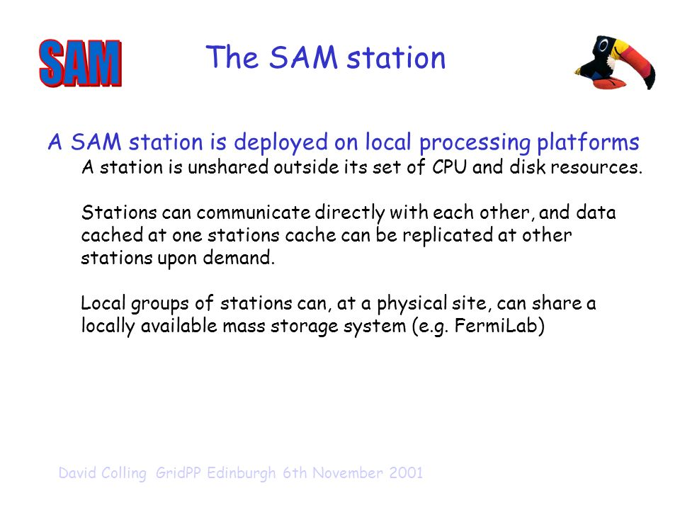 David Colling GridPP Edinburgh 6th November 2001 The SAM station A SAM station is deployed on local processing platforms A station is unshared outside its set of CPU and disk resources.