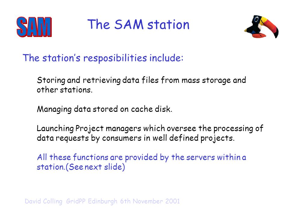 David Colling GridPP Edinburgh 6th November 2001 The SAM station The stations resposibilities include: Storing and retrieving data files from mass storage and other stations.