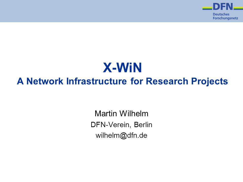 X-WiN A Network Infrastructure for Research Projects Martin Wilhelm DFN-Verein, Berlin wilhelm@dfn.de