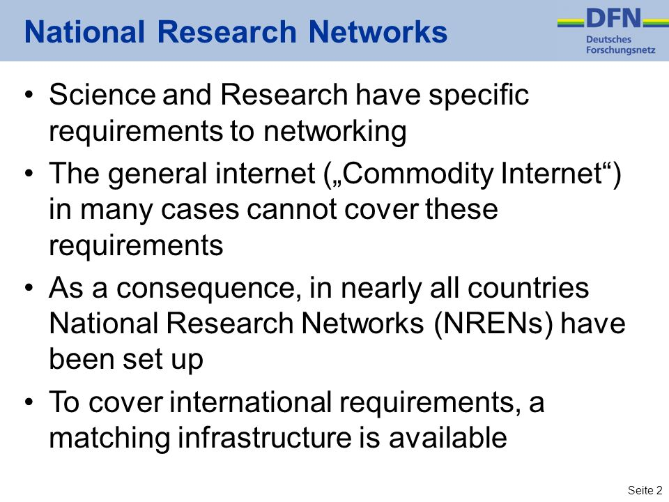 Seite 2 National Research Networks Science and Research have specific requirements to networking The general internet (Commodity Internet) in many cases cannot cover these requirements As a consequence, in nearly all countries National Research Networks (NRENs) have been set up To cover international requirements, a matching infrastructure is available