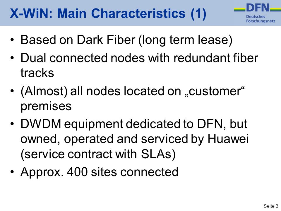 Seite 3 X-WiN: Main Characteristics (1) Based on Dark Fiber (long term lease) Dual connected nodes with redundant fiber tracks (Almost) all nodes located on customer premises DWDM equipment dedicated to DFN, but owned, operated and serviced by Huawei (service contract with SLAs) Approx.