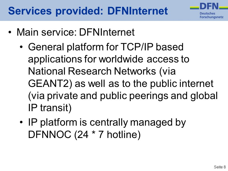 Seite 8 Services provided: DFNInternet Main service: DFNInternet General platform for TCP/IP based applications for worldwide access to National Resea