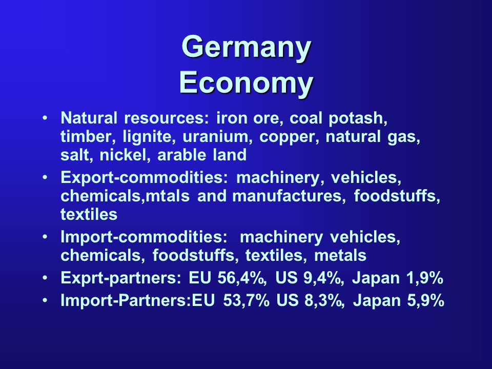 Germany Economy Natural resources: iron ore, coal potash, timber, lignite, uranium, copper, natural gas, salt, nickel, arable land Export-commodities: