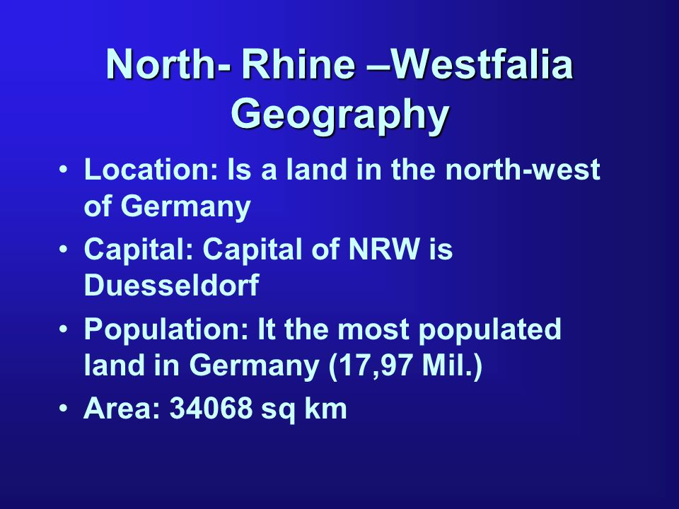 North- Rhine –Westfalia Geography Location: Is a land in the north-west of Germany Capital: Capital of NRW is Duesseldorf Population: It the most popu
