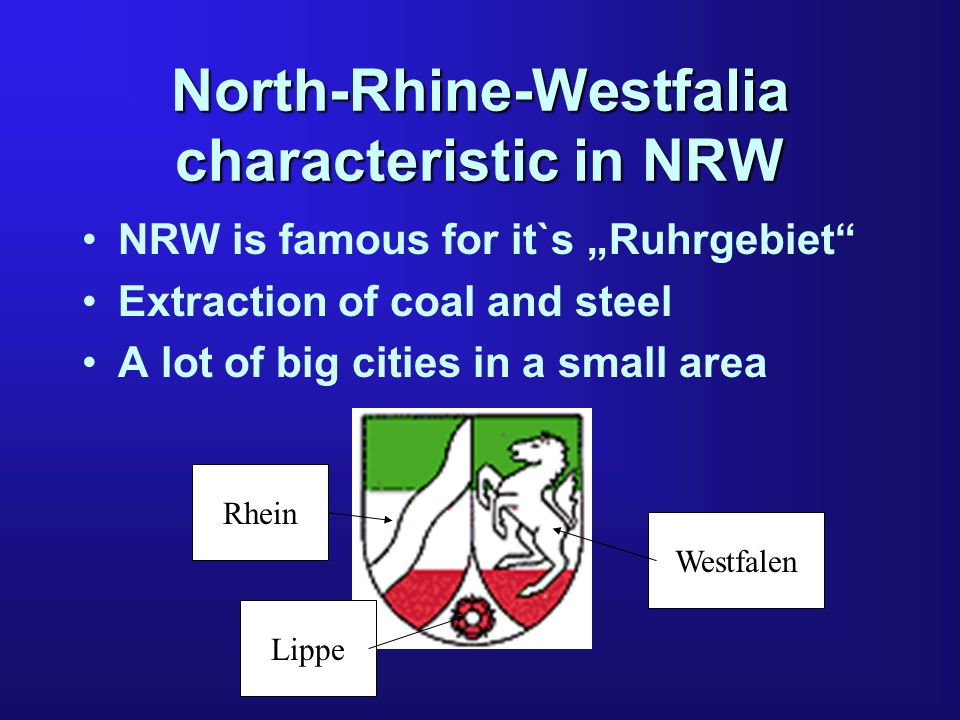 North-Rhine-Westfalia characteristic in NRW NRW is famous for it`s Ruhrgebiet Extraction of coal and steel A lot of big cities in a small area Rhein L