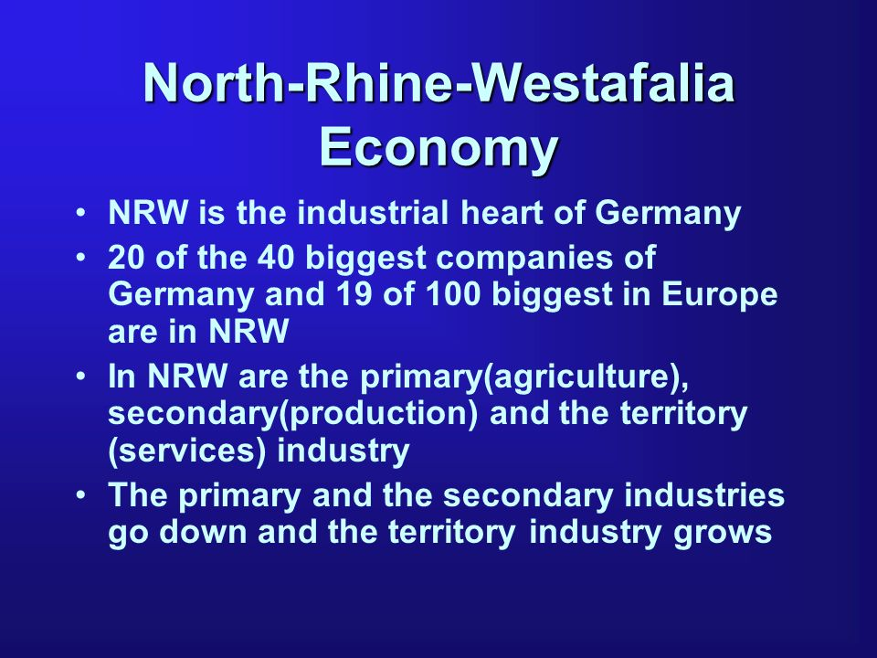 North-Rhine-Westafalia Economy NRW is the industrial heart of Germany 20 of the 40 biggest companies of Germany and 19 of 100 biggest in Europe are in