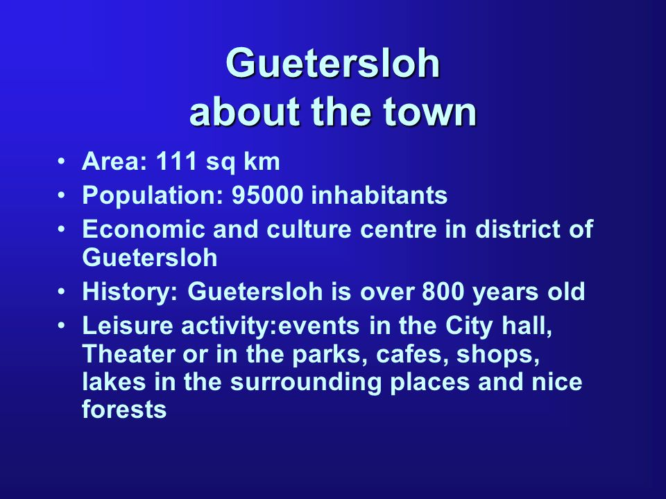Guetersloh about the town Area: 111 sq km Population: 95000 inhabitants Economic and culture centre in district of Guetersloh History: Guetersloh is o