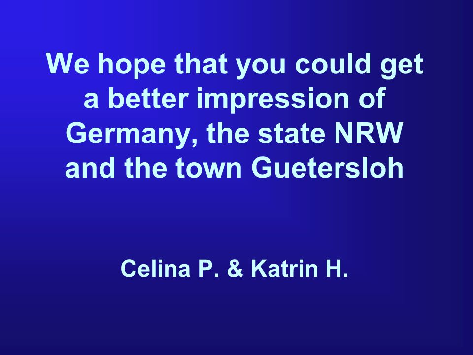We hope that you could get a better impression of Germany, the state NRW and the town Guetersloh Celina P. & Katrin H.