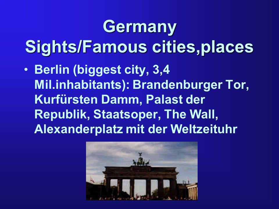 Germany Sights/Famous cities,places Berlin (biggest city, 3,4 Mil.inhabitants): Brandenburger Tor, Kurfürsten Damm, Palast der Republik, Staatsoper, The Wall, Alexanderplatz mit der Weltzeituhr
