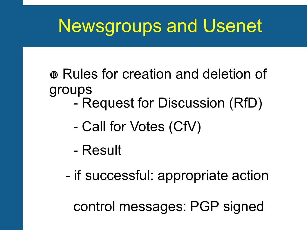 Newsgroups and Usenet Rules for creation and deletion of groups - Request for Discussion (RfD) - Call for Votes (CfV) - Result - if successful: appropriate action control messages: PGP signed