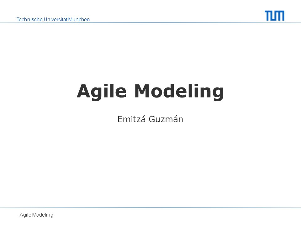 Technische Universität München Agile Modeling Emitzá Guzmán