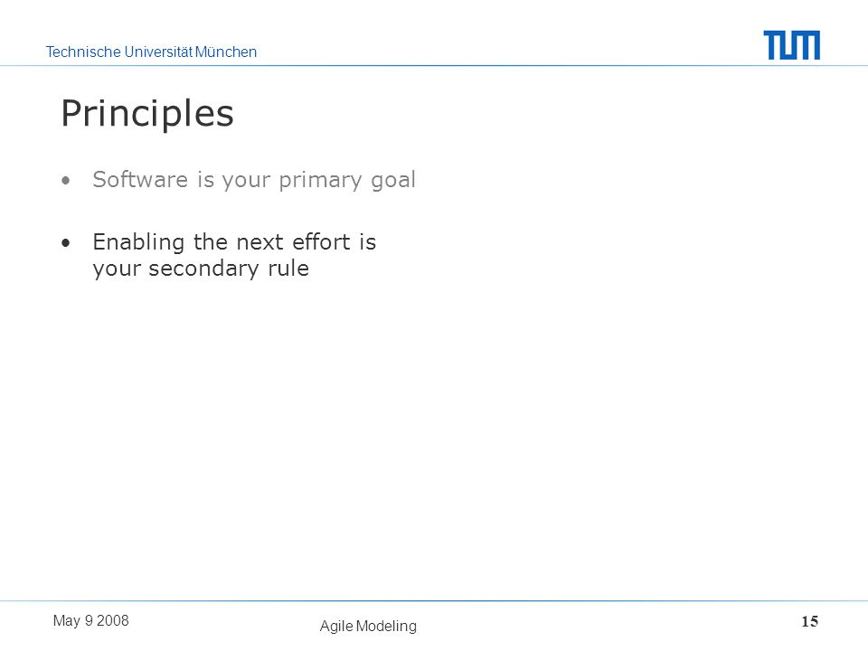 Technische Universität München May 9 2008 Agile Modeling 15 Principles Software is your primary goal Enabling the next effort is your secondary rule