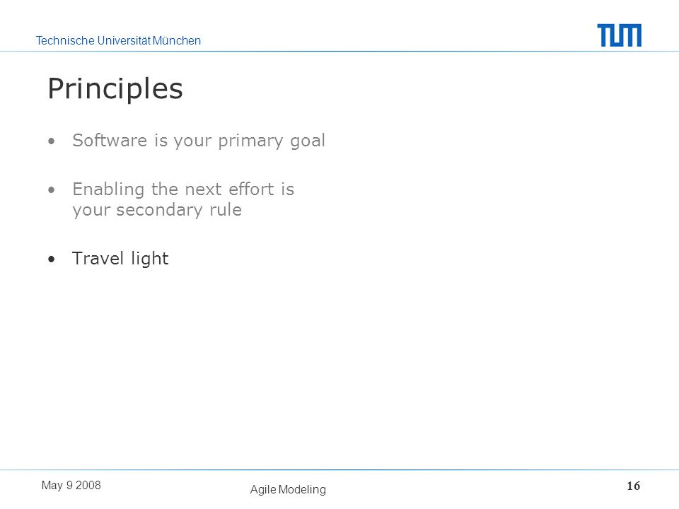 Technische Universität München May 9 2008 Agile Modeling 16 Principles Software is your primary goal Enabling the next effort is your secondary rule T