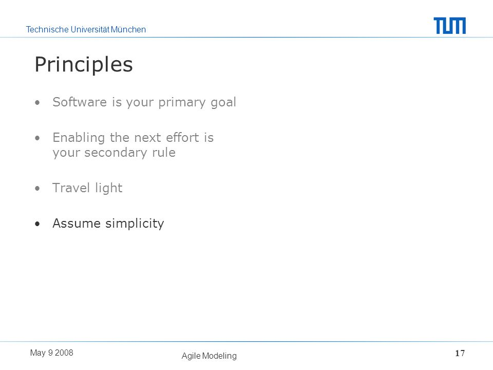Technische Universität München May 9 2008 Agile Modeling 17 Principles Software is your primary goal Enabling the next effort is your secondary rule T