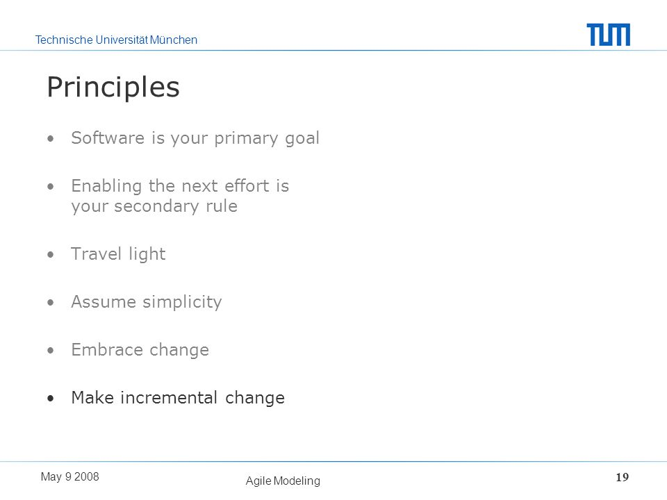 Technische Universität München May 9 2008 Agile Modeling 19 Principles Software is your primary goal Enabling the next effort is your secondary rule T