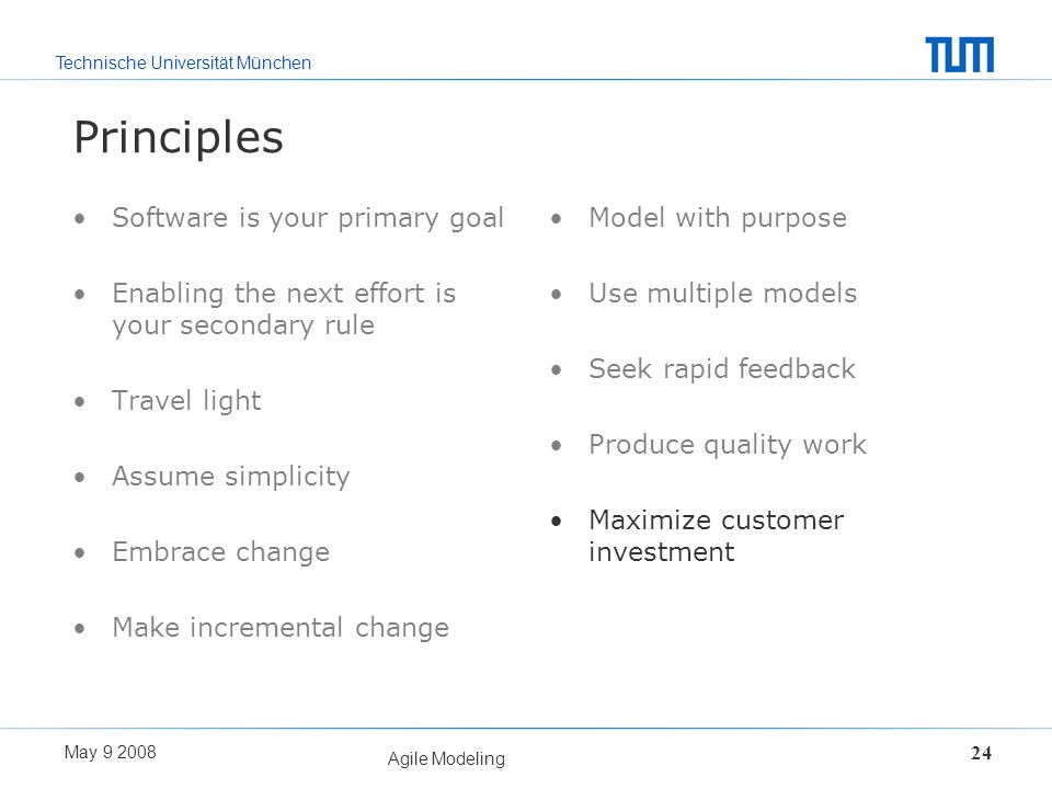 Technische Universität München May 9 2008 Agile Modeling 24 Principles Software is your primary goal Enabling the next effort is your secondary rule T