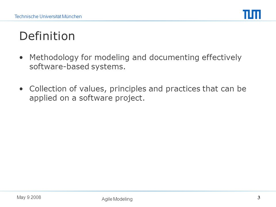 Technische Universität München May 9 2008 Agile Modeling 3 Definition Methodology for modeling and documenting effectively software-based systems. Col