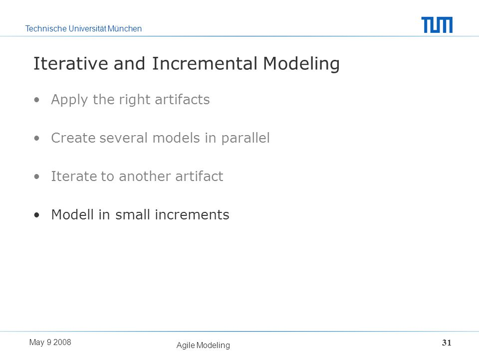 Technische Universität München May 9 2008 Agile Modeling 31 Iterative and Incremental Modeling Apply the right artifacts Create several models in para