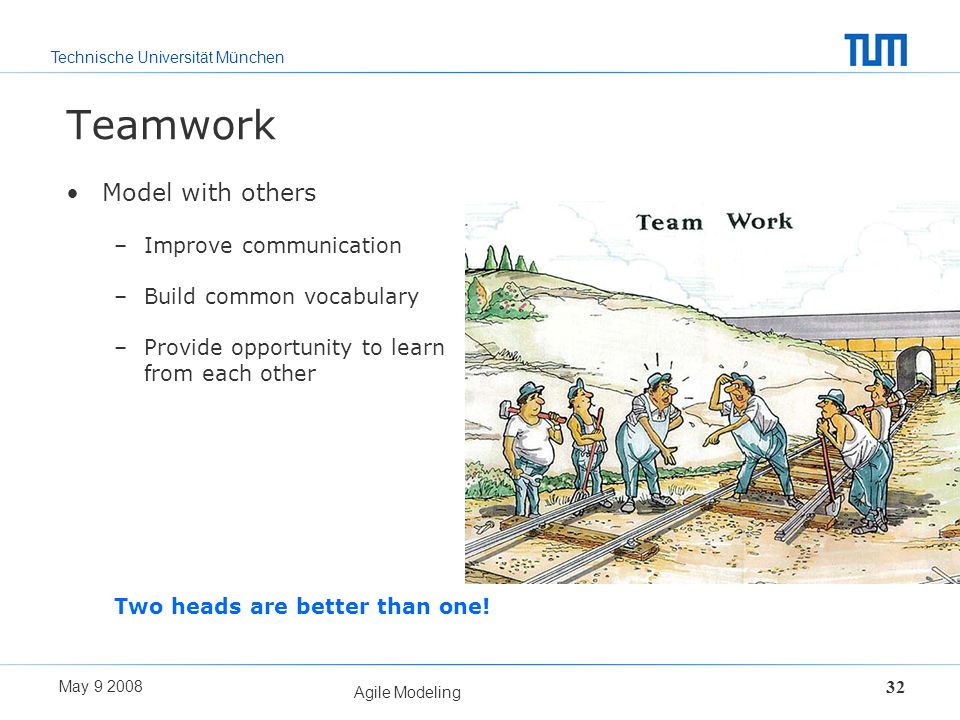 Technische Universität München May 9 2008 Agile Modeling 32 Teamwork Model with others –Improve communication –Build common vocabulary –Provide opport