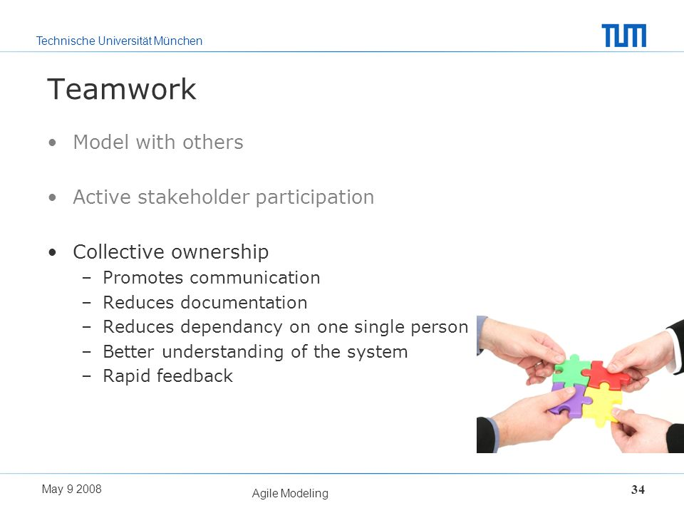 Technische Universität München May 9 2008 Agile Modeling 34 Teamwork Model with others Active stakeholder participation Collective ownership –Promotes