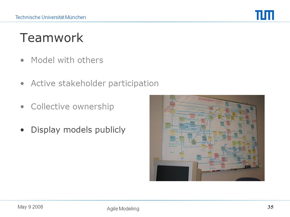 Technische Universität München May 9 2008 Agile Modeling 35 Teamwork Model with others Active stakeholder participation Collective ownership Display m