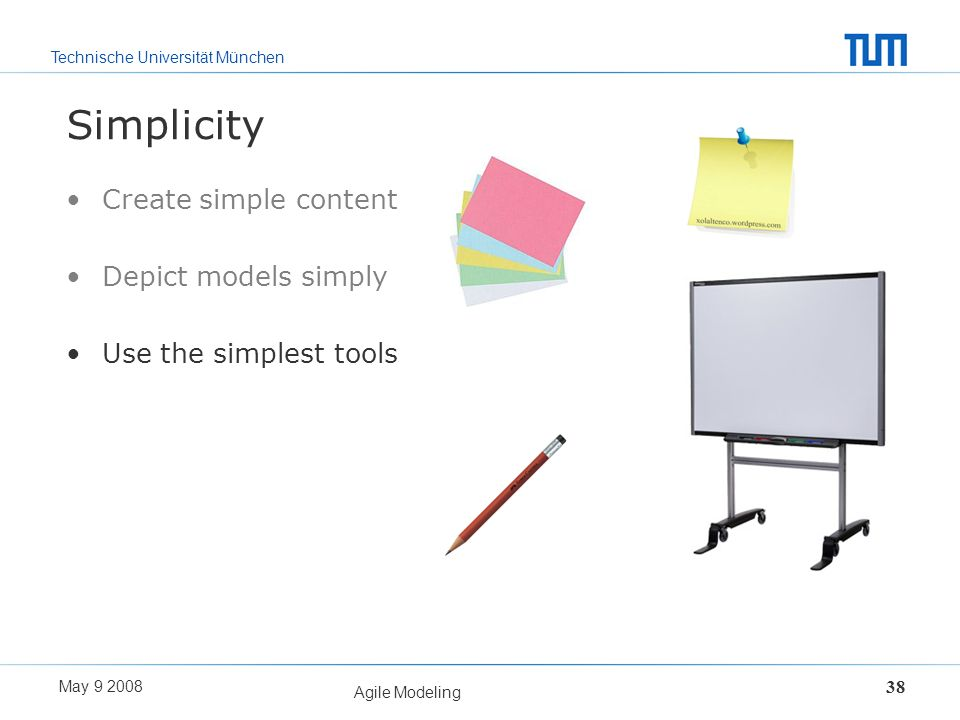 Technische Universität München May 9 2008 Agile Modeling 38 Simplicity Create simple content Depict models simply Use the simplest tools