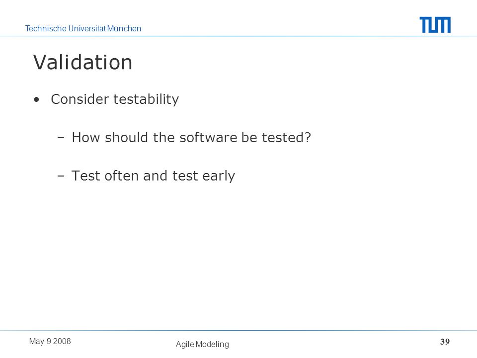 Technische Universität München May 9 2008 Agile Modeling 39 Validation Consider testability –How should the software be tested? –Test often and test e