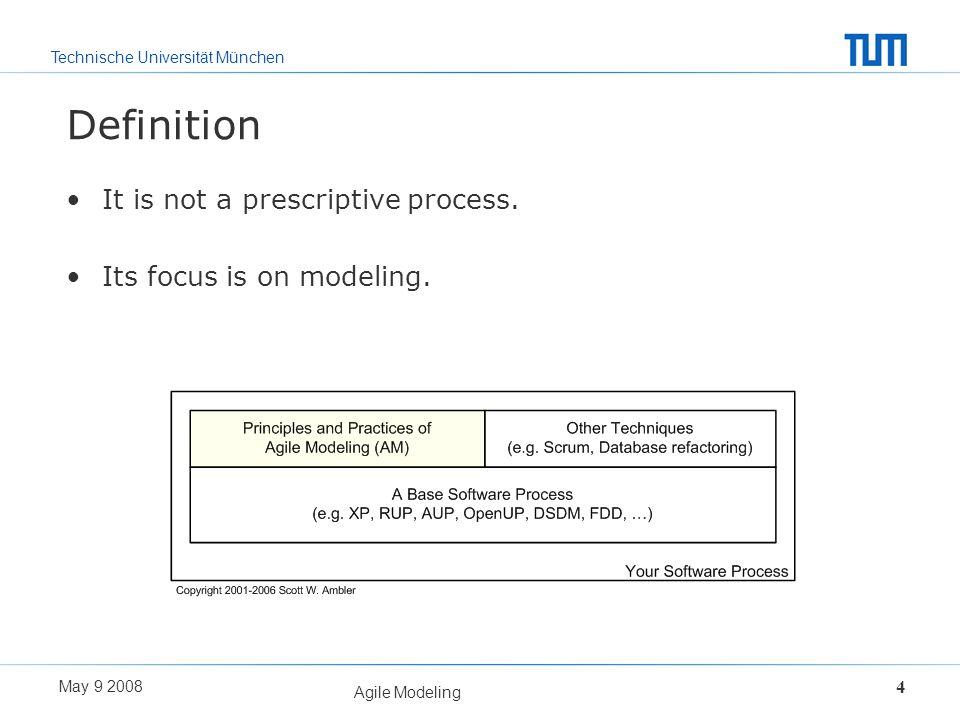 Technische Universität München May 9 2008 Agile Modeling 4 Definition It is not a prescriptive process. Its focus is on modeling.
