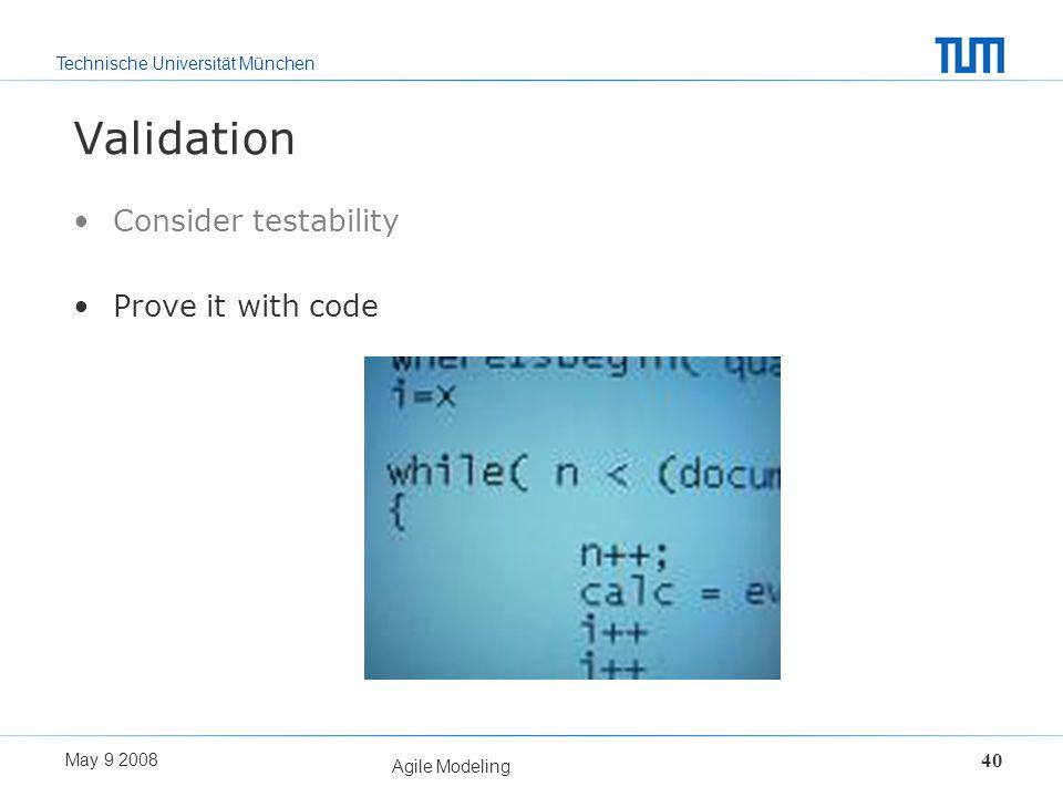 Technische Universität München May 9 2008 Agile Modeling 40 Validation Consider testability Prove it with code
