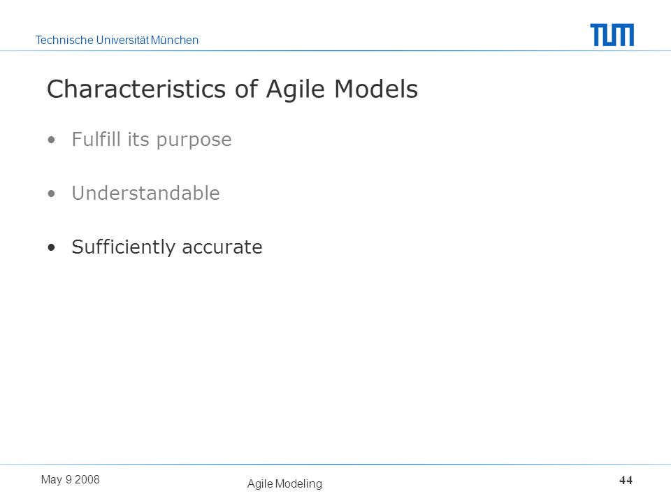 Technische Universität München May 9 2008 Agile Modeling 44 Characteristics of Agile Models Fulfill its purpose Understandable Sufficiently accurate