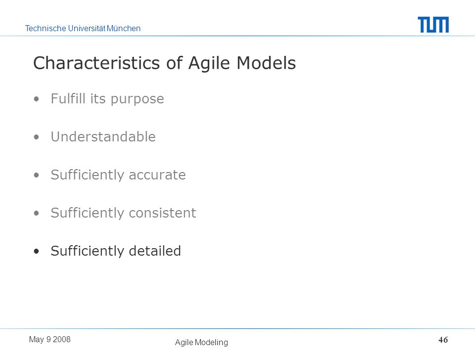 Technische Universität München May 9 2008 Agile Modeling 46 Characteristics of Agile Models Fulfill its purpose Understandable Sufficiently accurate S