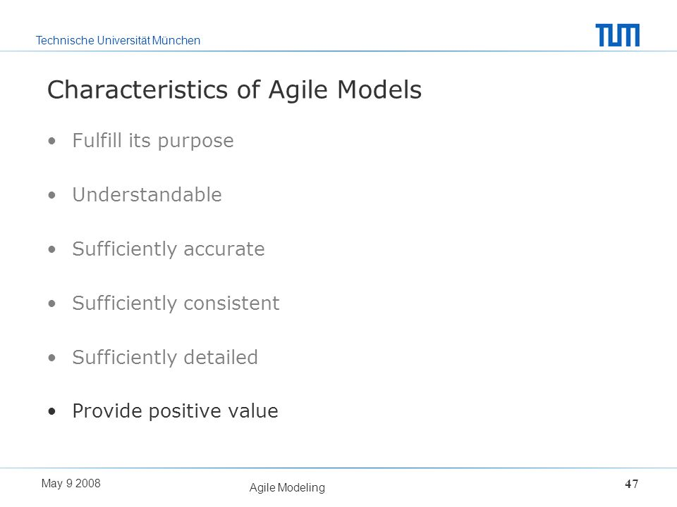 Technische Universität München May 9 2008 Agile Modeling 47 Characteristics of Agile Models Fulfill its purpose Understandable Sufficiently accurate S
