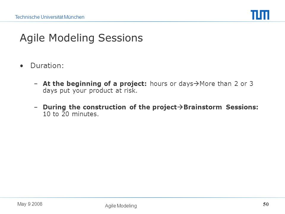 Technische Universität München May 9 2008 Agile Modeling 50 Agile Modeling Sessions Duration: –At the beginning of a project: hours or days More than