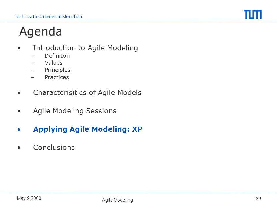 Technische Universität München May 9 2008 Agile Modeling 53 Agenda Introduction to Agile Modeling –Definiton –Values –Principles –Practices Characteri