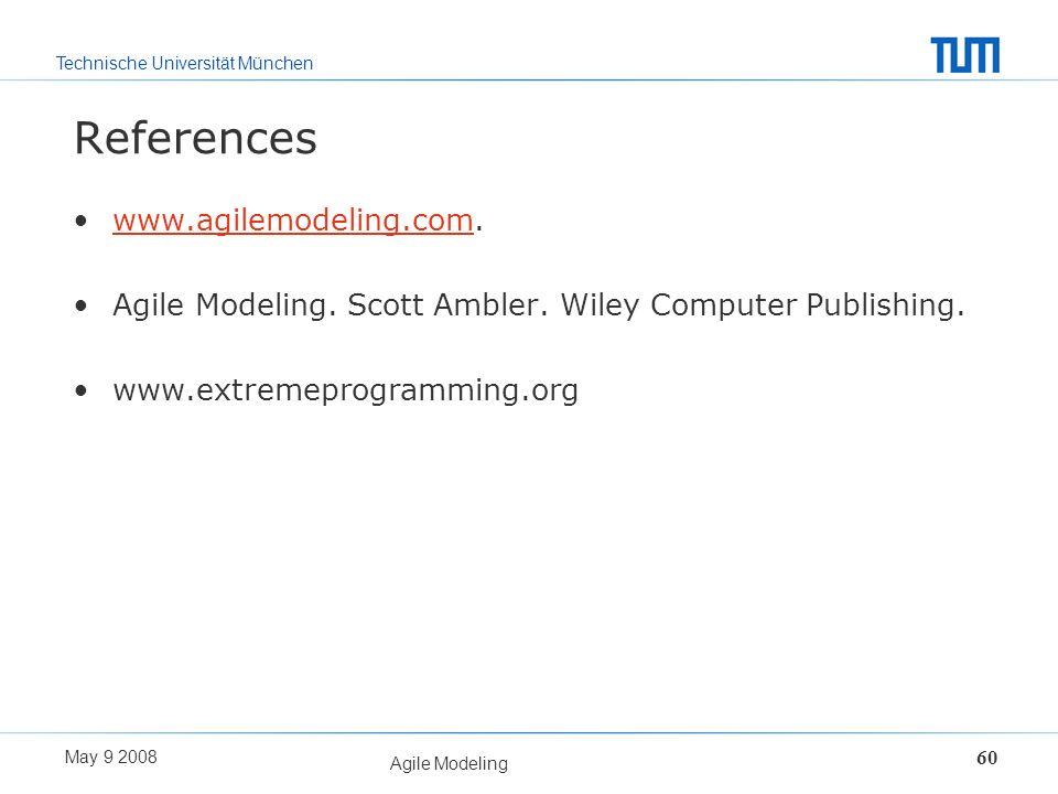 Technische Universität München May 9 2008 Agile Modeling 60 References www.agilemodeling.com.www.agilemodeling.com Agile Modeling. Scott Ambler. Wiley