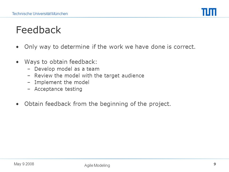 Technische Universität München May 9 2008 Agile Modeling 9 Feedback Only way to determine if the work we have done is correct. Ways to obtain feedback