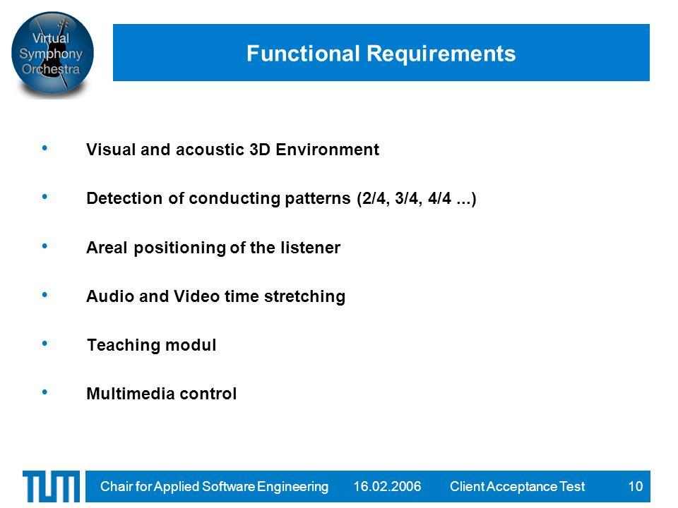 16.02.2006Client Acceptance TestChair for Applied Software Engineering10 Functional Requirements Visual and acoustic 3D Environment Detection of conducting patterns (2/4, 3/4, 4/4...) Areal positioning of the listener Audio and Video time stretching Teaching modul Multimedia control