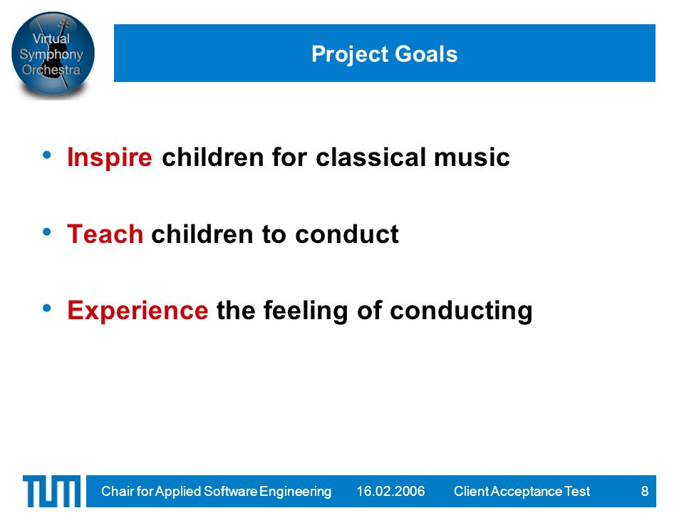 16.02.2006Client Acceptance TestChair for Applied Software Engineering8 Project Goals Inspire children for classical music Teach children to conduct Experience the feeling of conducting