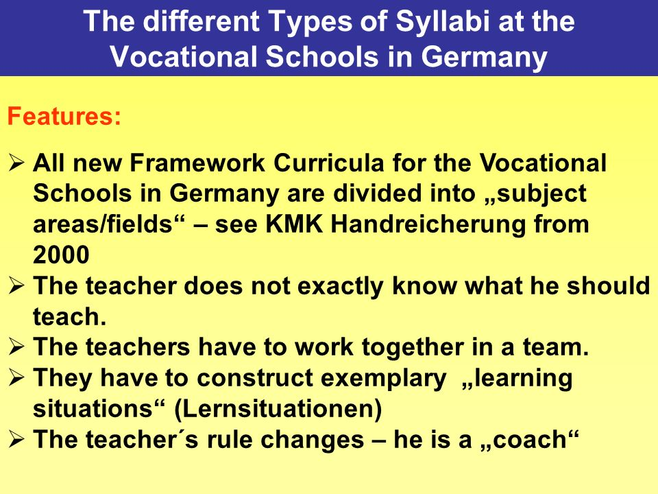 The different Types of Syllabi at the Vocational Schools in Germany Features: All new Framework Curricula for the Vocational Schools in Germany are divided into subject areas/fields – see KMK Handreicherung from 2000 The teacher does not exactly know what he should teach.