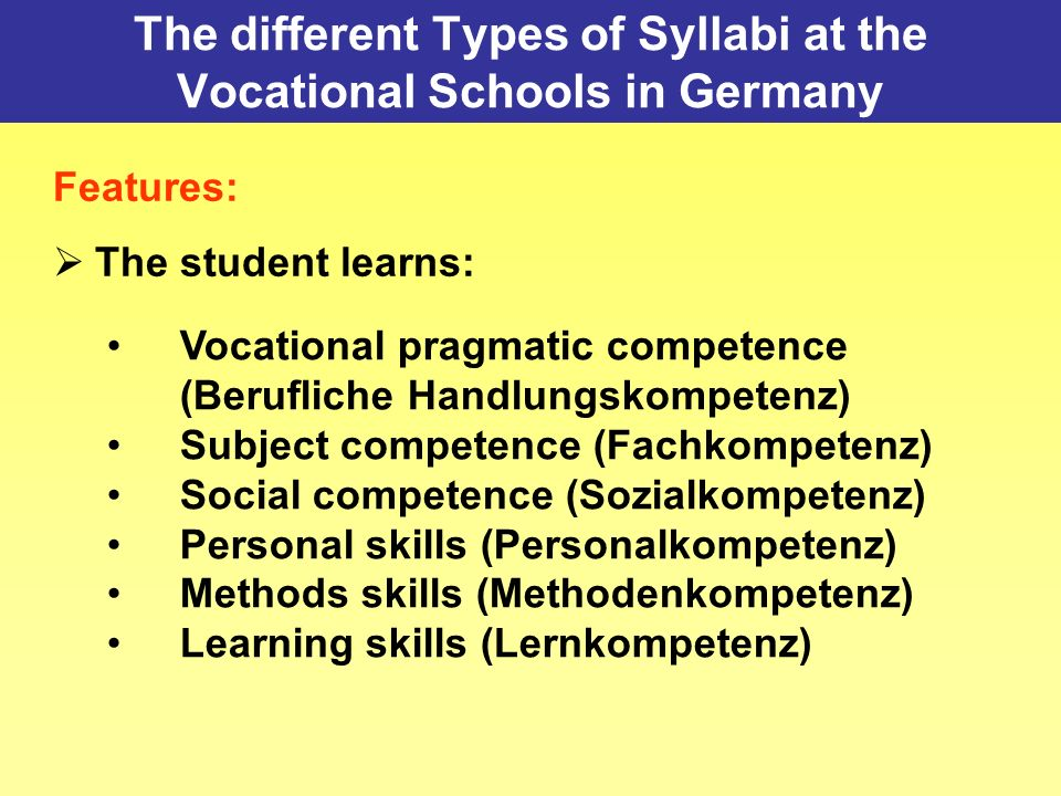 The different Types of Syllabi at the Vocational Schools in Germany Features: The student learns: Vocational pragmatic competence (Berufliche Handlungskompetenz) Subject competence (Fachkompetenz) Social competence (Sozialkompetenz) Personal skills (Personalkompetenz) Methods skills (Methodenkompetenz) Learning skills (Lernkompetenz)