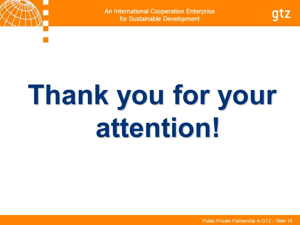 An International Cooperation Enterprise for Sustainable Development Public-Private Partnership in GTZ – Slide 18 Thank you for your attention!