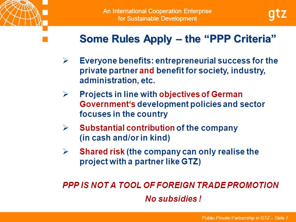 An International Cooperation Enterprise for Sustainable Development Public-Private Partnership in GTZ – Slide 7 Some Rules Apply – the PPP Criteria Ev
