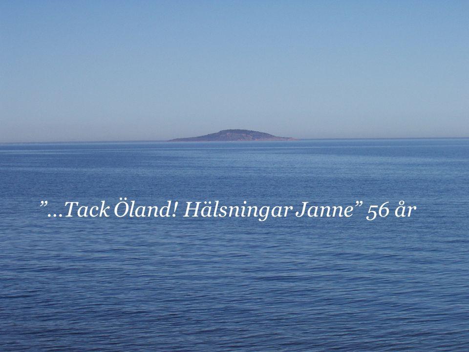…Tack Öland! Hälsningar Janne 56 år
