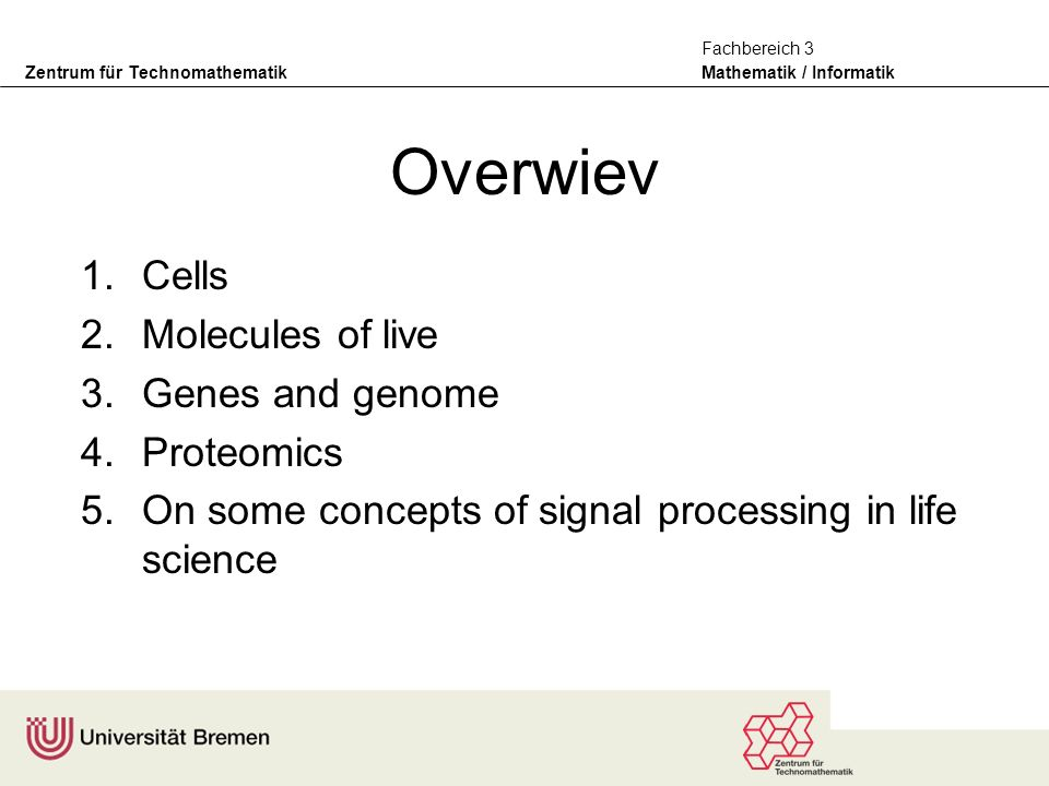 Zentrum für Technomathematik Mathematik / Informatik Fachbereich 3 Overwiev 1.Cells 2.Molecules of live 3.Genes and genome 4.Proteomics 5.On some concepts of signal processing in life science
