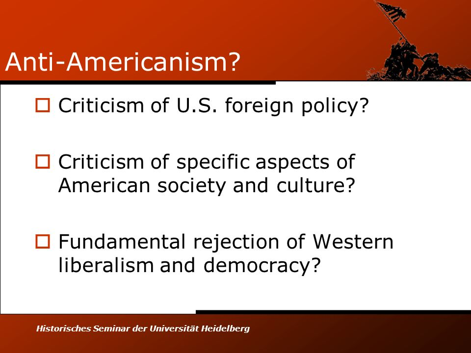Historisches Seminar der Universität Heidelberg Anti-Americanism? Criticism of U.S. foreign policy? Criticism of specific aspects of American society