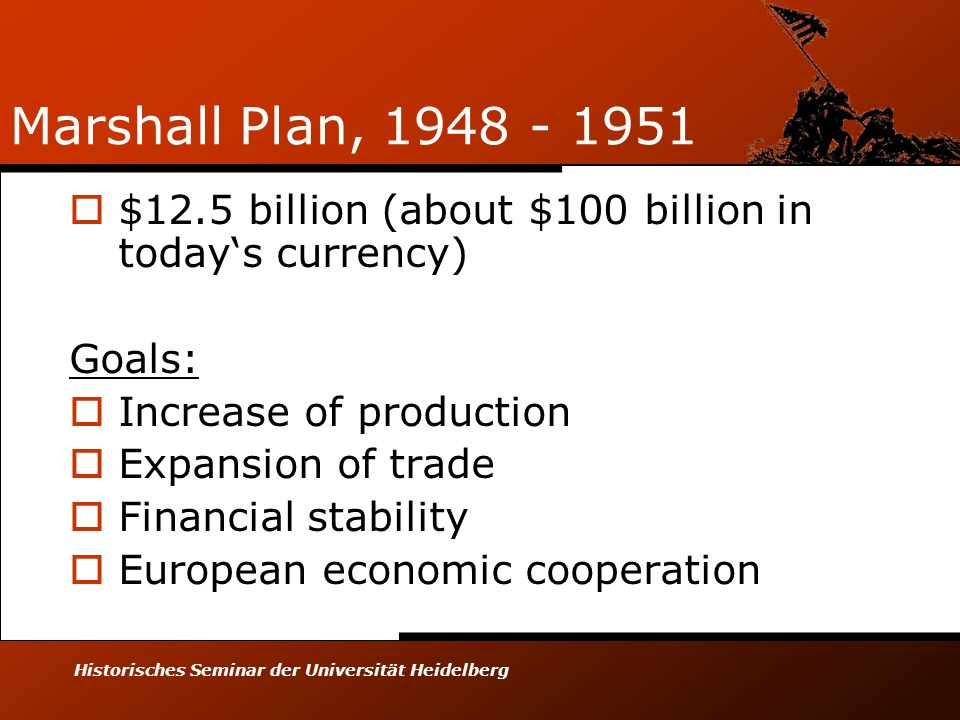 Historisches Seminar der Universität Heidelberg Marshall Plan, 1948 - 1951 $12.5 billion (about $100 billion in todays currency) Goals: Increase of pr