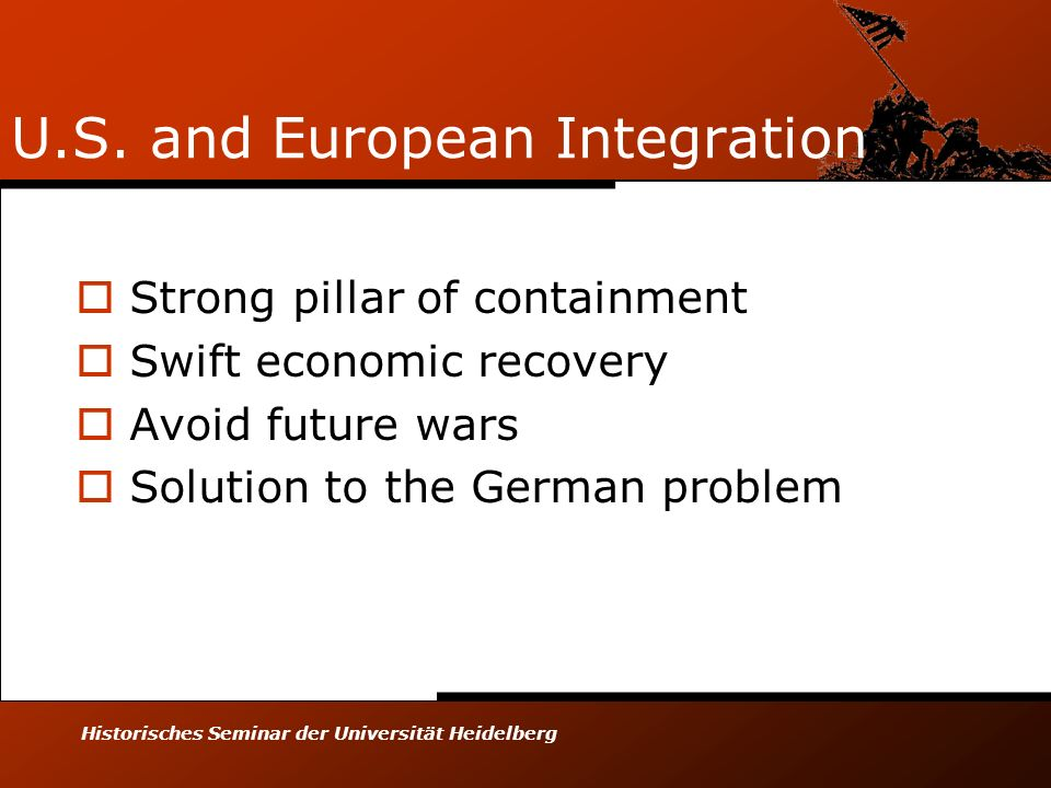 Historisches Seminar der Universität Heidelberg U.S. and European Integration Strong pillar of containment Swift economic recovery Avoid future wars S