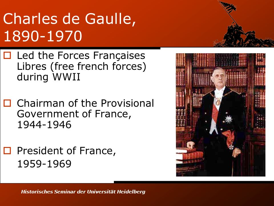 Historisches Seminar der Universität Heidelberg Charles de Gaulle, 1890-1970 Led the Forces Françaises Libres (free french forces) during WWII Chairma
